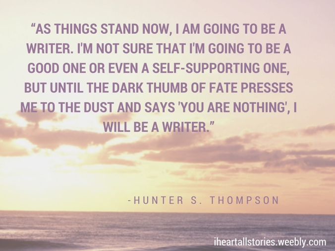 -As things stand now, I am going to be a writer. I'm not sure that I'm going to be a good one or even a self-supporting one, but until the dark thumb of fate presses me to the dust and says 'You are